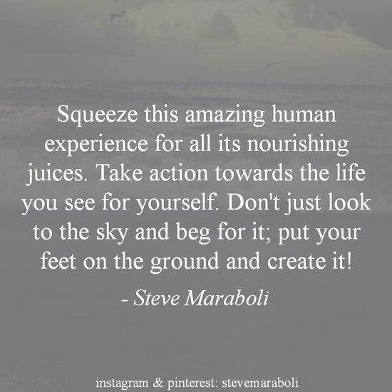 """""""Squeeze this amazing human experience for all its nourishing juices. Take action towards the life you see for yourself. Don't just look to the sky and beg for it; put your feet on the ground and create it!"""" - Steve Maraboli #quote"""