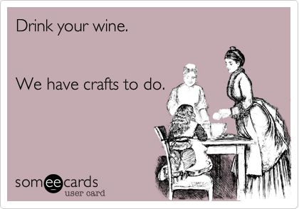 This couldn't explain my life any better. Love my wine and love my crafts