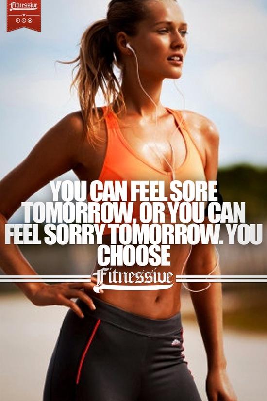 You Can Feel Sore Tomorrow Or You Can Feel Sorry Tomorrow. You Choose!