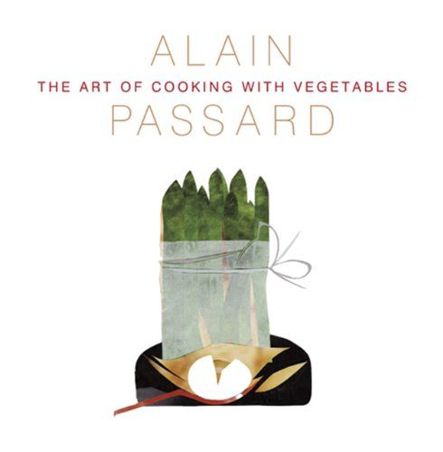 The Art of Cooking with Vegetables by Alain Passard