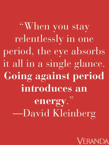 "Interior Design Wisdom! Great wisdom from David Kleinberg: ""When you stay relentlessly in one period, the eye absorbs it all in a single glance..."""