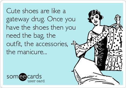 Cute shoes are like a gateway drug. Once you have the shoes then you need the bag, the outfit, the accessories, the manicure... #ecard #funny