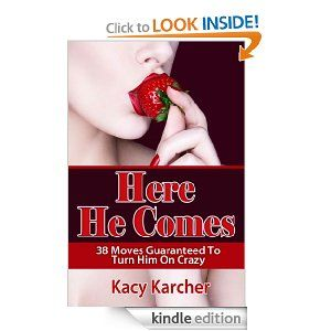 Sex Guide For Women (Here He Comes : 38 Moves Guaranteed to Turn Him on Crazy) by Kacy Karcher. $3.54. 15 pages. Author: Kacy Karcher