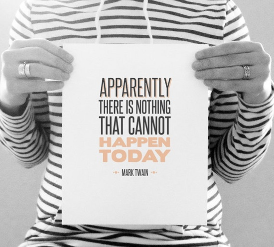 "8x10 Graphic Design Typography Print  -  ""Apparently there is nothing that cannot happen today."" - Mark Twain Inspirational Optimism Quote. $15.00, via Etsy."