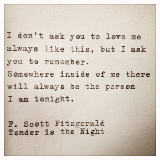 I don't ask you to love me always like this, but I ask you to remember - somewhere inside of me there will always be the person I am tonight. -- F. Scott Fitzgerald