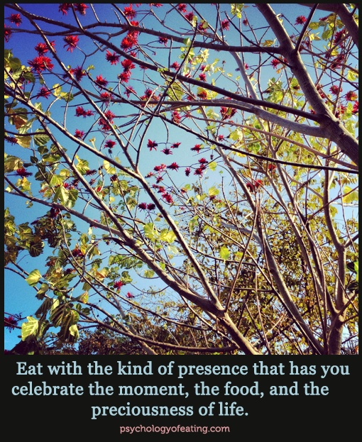 Eat with the kind of presence that has you celebrate the moment, the food, and the preciousness of life. #eatingpsych #themoment #celebratelife #food #beherenow
