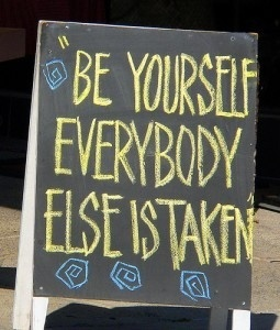 """QUOTE:  """"Be Yourself, Everybody Else is Taken"""""""