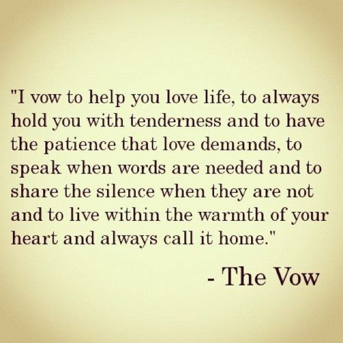 """""""I vow to help you love life, to always hold you with tenderness and to have the patience that love demands, to speak when words are needed and to share the silence when they are not and to live within the warmth of your heart and always call it home."""""""