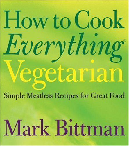 """How to Cook Everything Vegetarian: Bittman's """"How to Cook Everything"""" series is this generation's """"Joy"""" - the one cookbook everyone needs to own"""