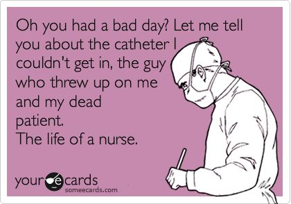 Funny Nurses Week Ecard: Oh you had a bad day? Let me tell you about the catheter I couldn't get in, the guy who threw up on me and my dead patient. The life of a nurse.