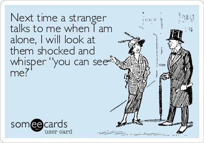 "Funny Ecard: Next time a stranger talks to me when I am alone, I will look at them shocked and whisper ""you can see me?""."