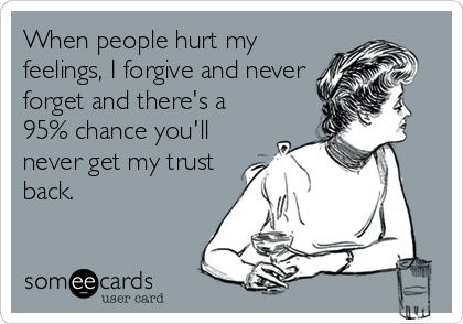 When people hurt my feelings, I forgive and never forget and theres a 95% chance