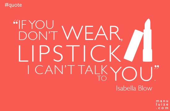"Quote #02 | Isabella Blow: ""If you don't wear lipstick, I can't tal"