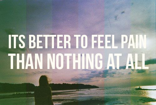 Better to feel pain, than nothing at all. #life #inspiration #quotes #love #song #grunge #effect