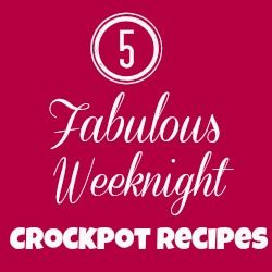 5 Fabulous Weeknight Crockpot Recipes- easy and delicious meals