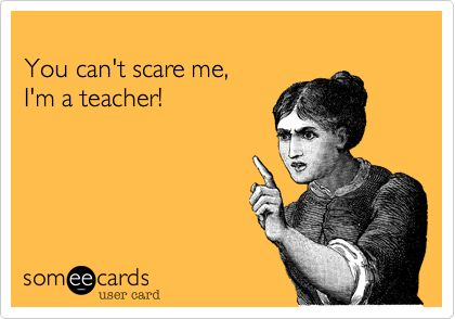 Funny Teacher Week Ecard: You can't scare me, I'm a teacher!