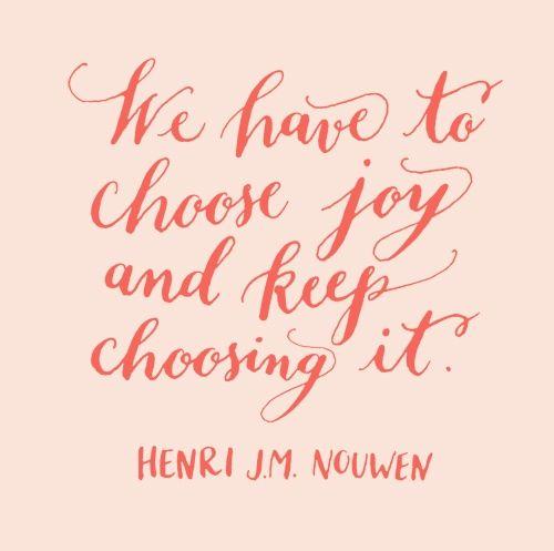 'We have to choose joy - and keep choosing it.' ~ Henri J.M. Nouwen