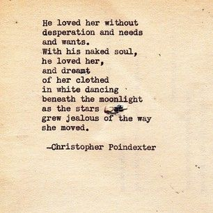 He loved her without desperation, needs, and wants...  - christopher poindexter
