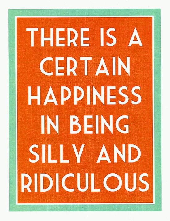 There is a DEFINITE happiness in being silly!
