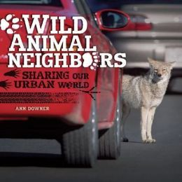 Wild Animal Neighbors: Sharing Our Urban World by Ann Downer