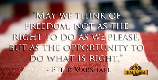 "Happy 4th of July from F.M. Light and Sons! ""May we think of freedom, not as the right to do as we please, but as the opportunity to do what is right."" -  Peter Marshall #truth #wisdom #quote"