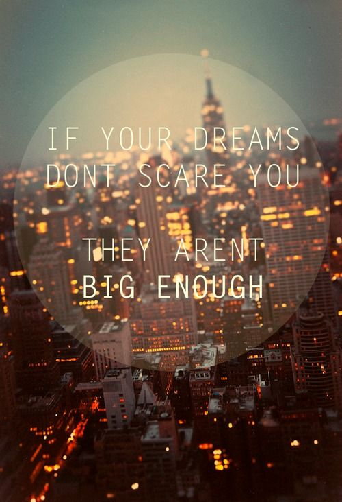If your dreams don't scare you, they aren't big enough