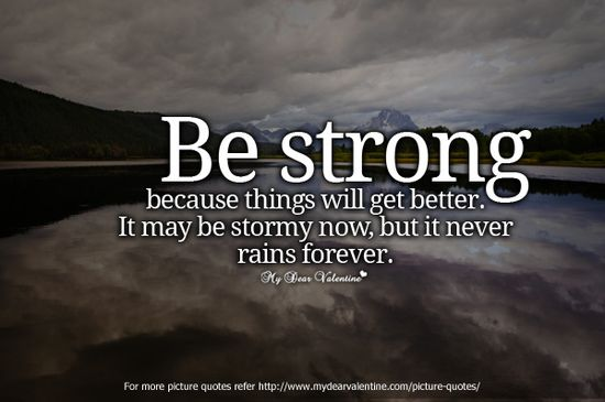 Be strong because things will get better. It maybe stormy now, but it never rain