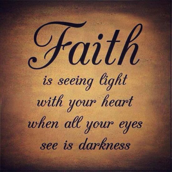 Faith is seeing light with your heart when all your eyes see is darkness!