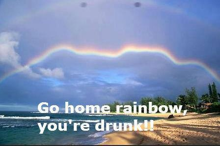go home rainbow.....you're drunk!