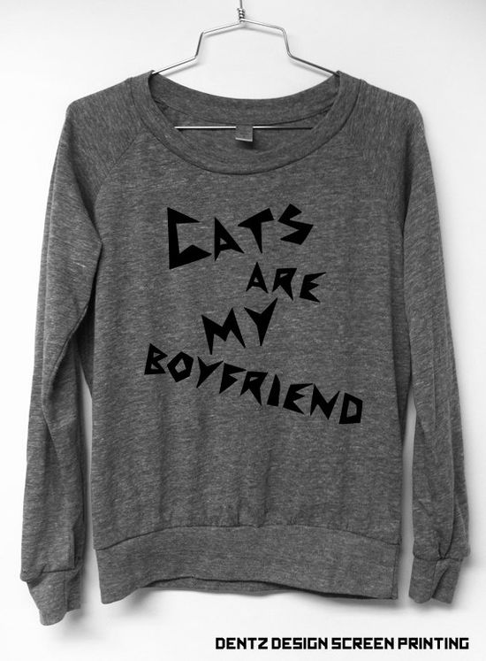 Cats are my boyfriend shirt- via Etsy. Great birthday gift for a friend with no man...Would be mean but funny.