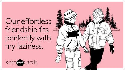 Funny Friendship Ecard: Our effortless friendship fits perfectly with my laziness.