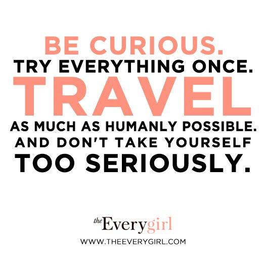 """Be curious. Try everything once. Travel as much as humanly possible. And don't take yourself too seriously."""