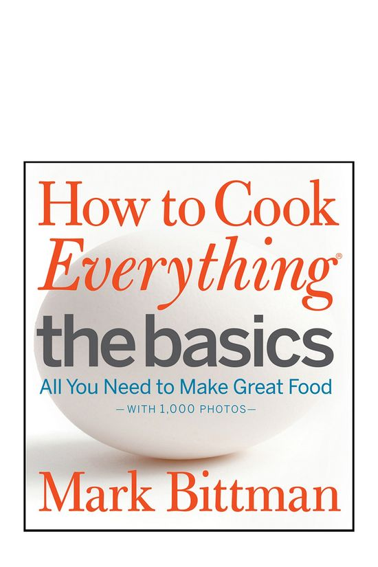 How to Cook Everything The Basics: All You Need to Make Great Food