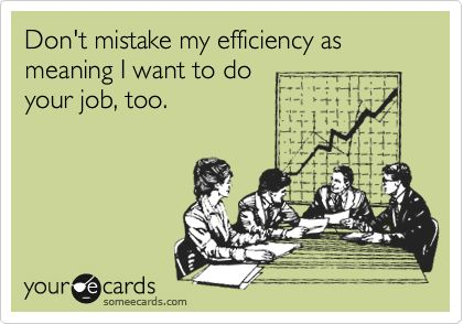Funny Workplace Ecard: Don't mistake my efficiency as meaning I want to do your job, too.
