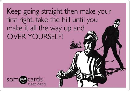 Funny Breakup Ecard: Keep going straight then make your first right, take the hill until you make it all the way up and OVER YOURSELF!
