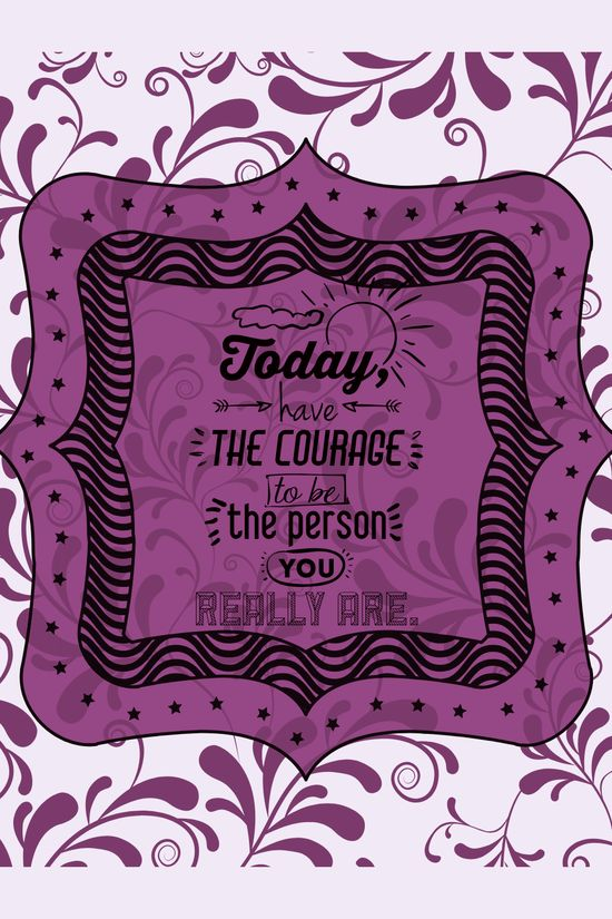 Today have the courage to be the person you really are.