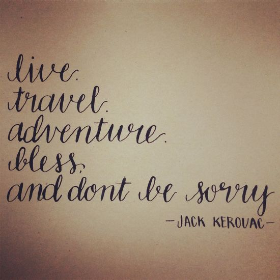 live. travel. adventure. bless. and dont be sorry. -jack kerouac