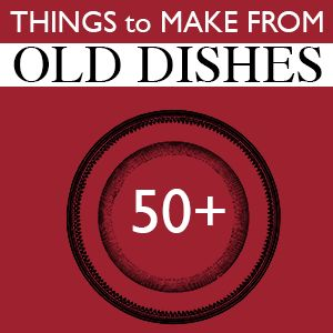Over 50 Projects to Make from Repurposed Dishes @savedbyloves