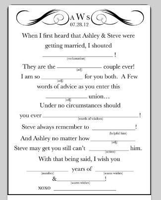 Wedding mad-libs:: An interesting idea for at the reception.  Have a sheet at each seat for everyone to fill out and then make a book at the end of the night.  ?