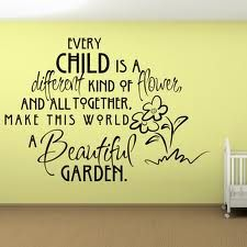Every child is a different kind of flower and all together, make this world a be