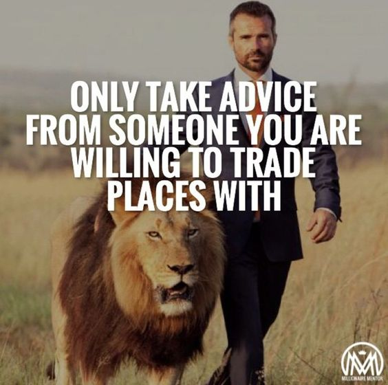 Only take advice from someone you are willing to trade places with.: