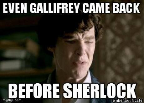 Even Gallifrey came back before Sherlock.  This is terrible, and yet terribly funny.