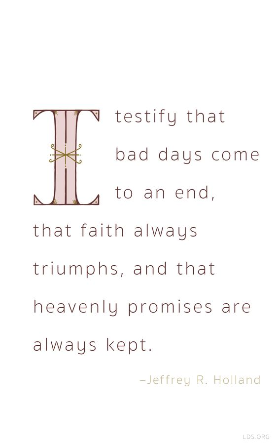 I testify that bad days come to an end, that faith always triumphs and that heavily promises are always kept—Elder Holland #LDS