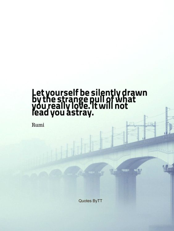 Let yourself be silently drawn by the strange pull of what you really love. It will not lead you astray.Rumi~Quotes ByTT