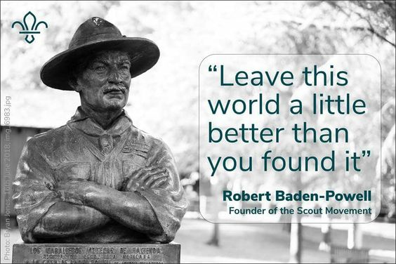 Leave this world a little better than you found it Quote Baden-Powell Through Scouting, young people are given the opportunities to experience and connect with nature. Nature is central to Scouting as one of the eight elements of the scout method, and environmental protection plays a central role in the active citizens that scouting creates.