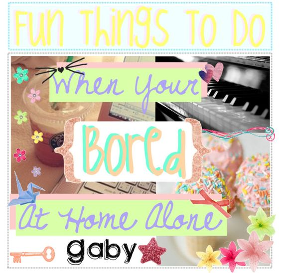 Fun Things To Do When Your Bored At Home Alone By The