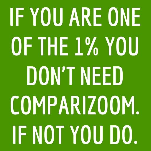 Comparizoom is great reason number 62 on Tuesday, August 19, 2014 --- IF YOU ARE ONE OF THE 1% YOU DON'T NEED COMPARIZOOM. IF NOT YOU DO