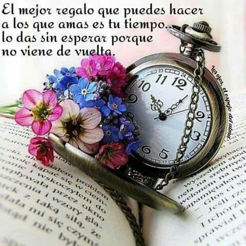 El mejor regalo que puedes hacer a los que amas es tu tiempo. Lo das sin esperar porque no viene de vuelta.