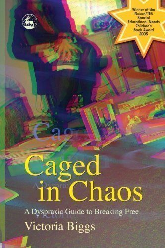 Caged in Chaos: A Dyspraxic Guide to Breaking Free by Biggs, Victoria (2005) - http://www.healthbooksshop.com/caged-in-chaos-a-dyspraxic-guide-to-breaking-free-by-biggs-victoria-2005/