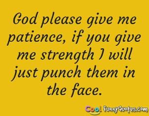 God please give me patience.
